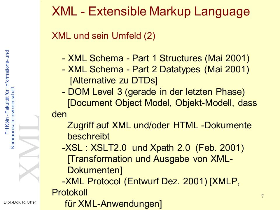 XML - Extensible Markup Language XML und sein Umfeld (2) - XML Schema - Part 1 Structures (Mai 2001) - XML Schema - Part 2 Datatypes (Mai 2001) [Alternative zu DTDs] - DOM Level 3 (gerade in der letzten Phase) [Document Object Model, Objekt-Modell, dass den Zugriff auf XML und/oder HTML -Dokumente beschreibt -XSL : XSLT2.0 und Xpath 2.0 (Feb.